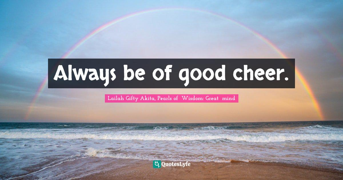 Lailah Gifty Akita, Pearls of  Wisdom: Great  mind Quotes: Always be of good cheer.