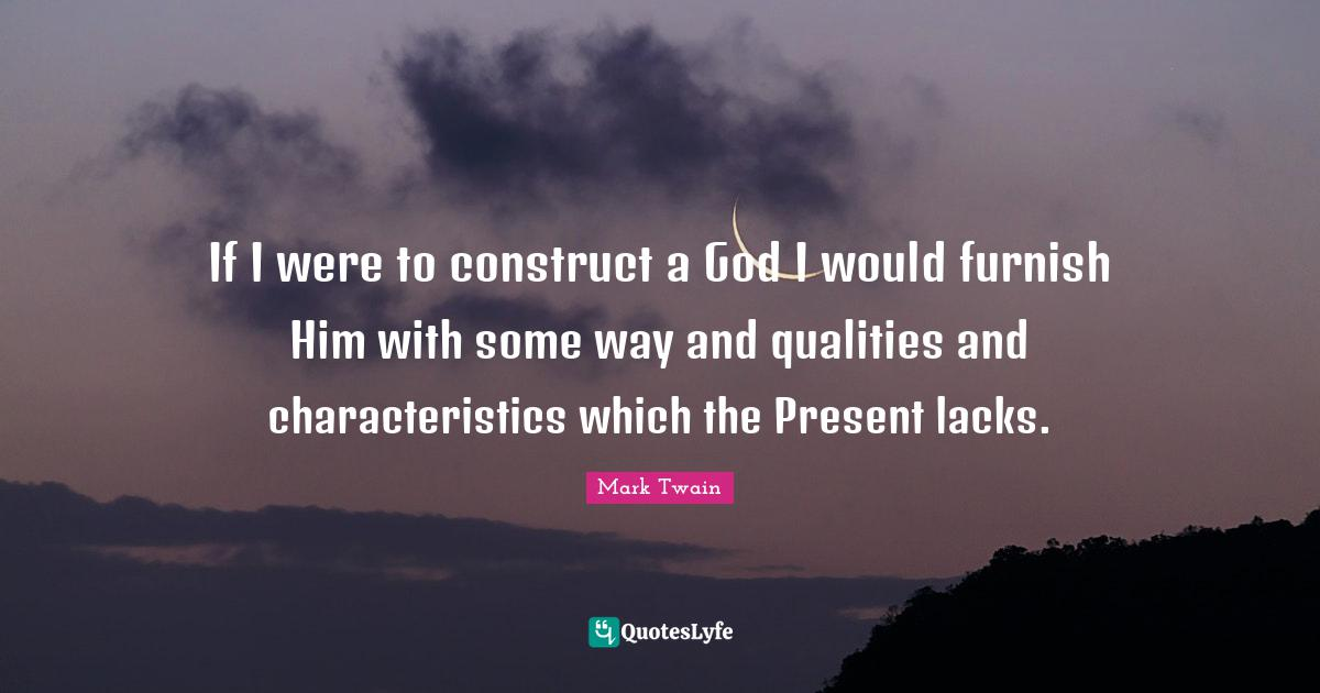 Mark Twain Quotes: If I were to construct a God I would furnish Him with some way and qualities and characteristics which the Present lacks.