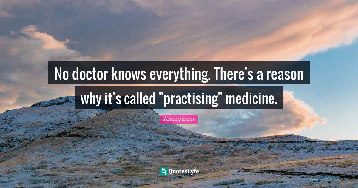 Anonymous Quotes: No doctor knows everything. There's a reason why it's called