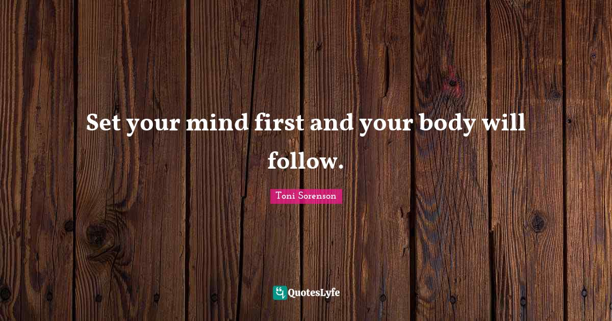 Toni Sorenson Quotes: Set your mind first and your body will follow.