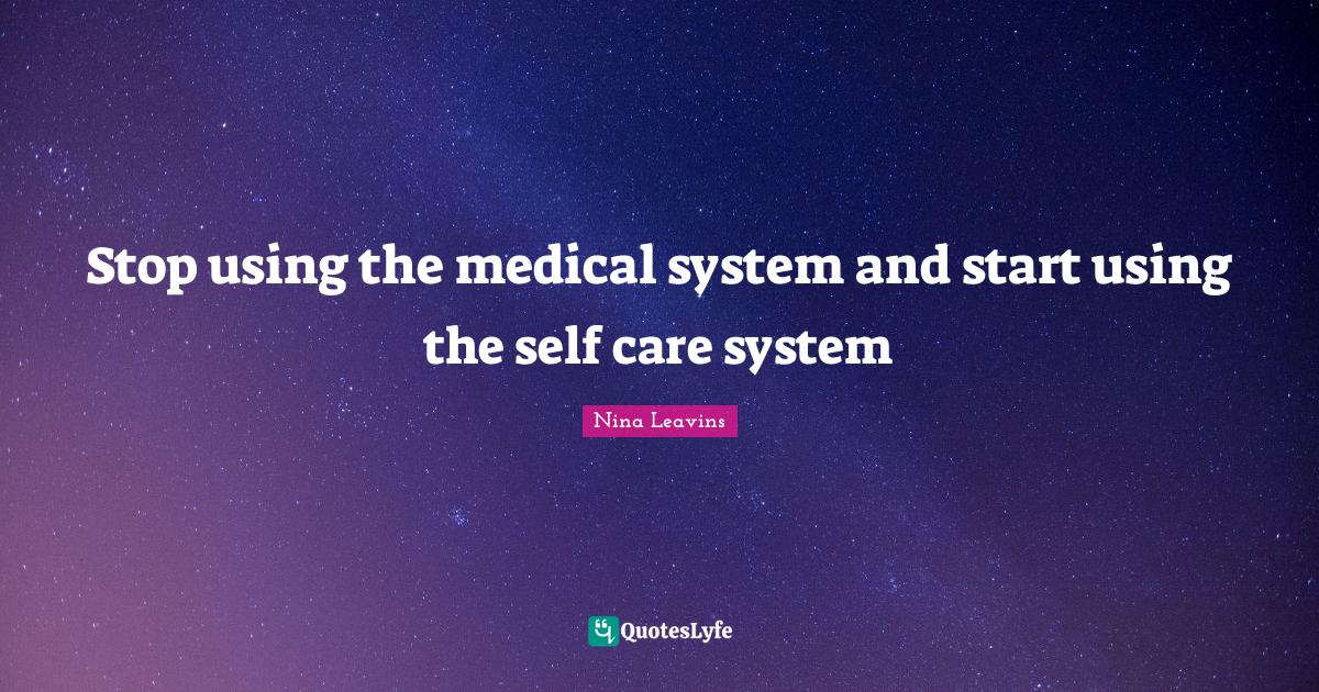 Nina Leavins Quotes: Stop using the medical system and start using the self care system
