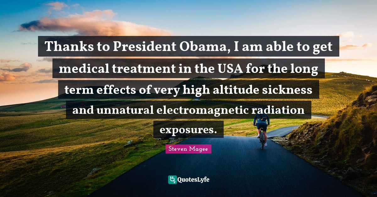 Steven Magee Quotes: Thanks to President Obama, I am able to get medical treatment in the USA for the long term effects of very high altitude sickness and unnatural electromagnetic radiation exposures.
