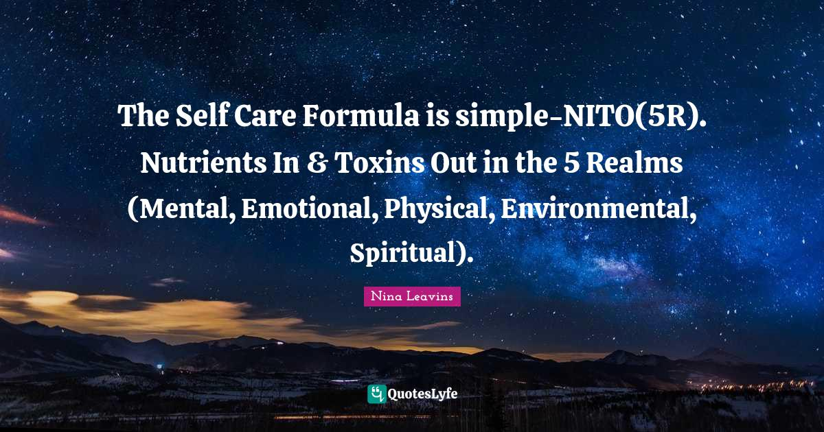 Nina Leavins Quotes: The Self Care Formula is simple-NITO(5R). Nutrients In & Toxins Out in the 5 Realms (Mental, Emotional, Physical, Environmental, Spiritual).