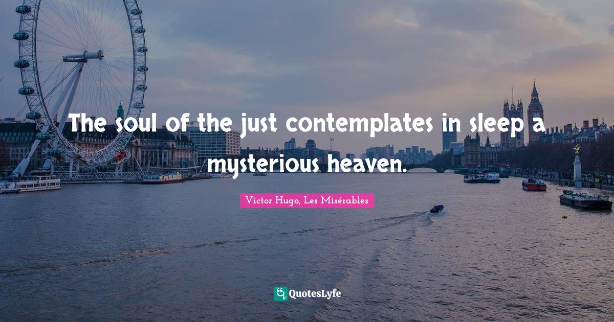 Victor Hugo, Les Misérables Quotes: The soul of the just contemplates in sleep a mysterious heaven.