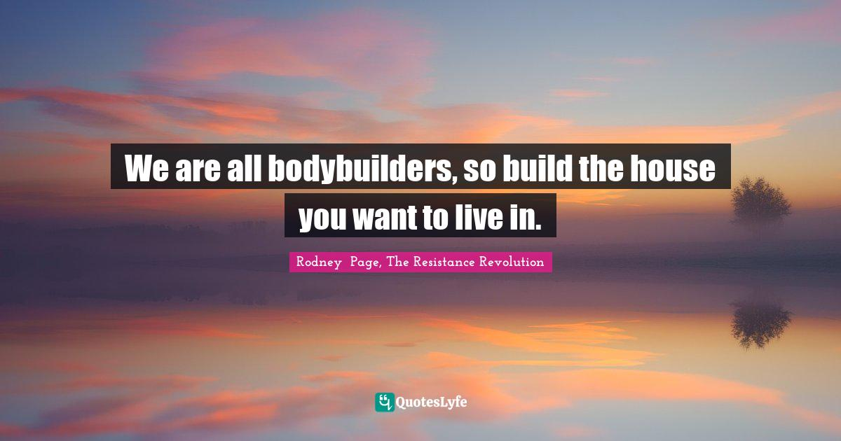 Rodney  Page, The Resistance Revolution Quotes: We are all bodybuilders, so build the house you want to live in.