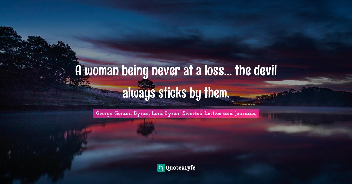 George Gordon Byron, Lord Byron: Selected Letters and Journals, Quotes: A woman being never at a loss... the devil always sticks by them.