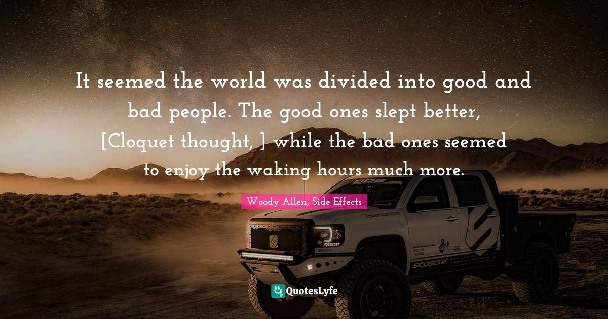 Woody Allen, Side Effects Quotes: It seemed the world was divided into good and bad people. The good ones slept better, [Cloquet thought, ] while the bad ones seemed to enjoy the waking hours much more.
