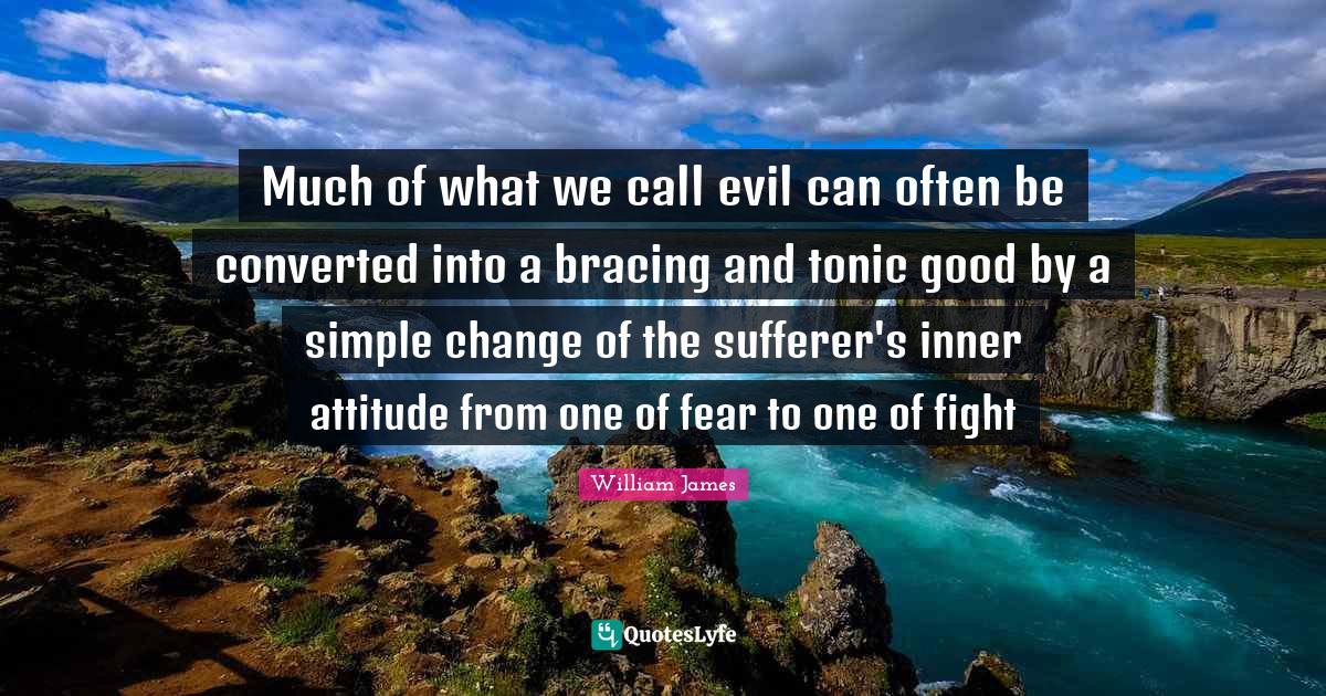 """Evil Quotes: """"Much of what we call evil can often be converted into a bracing and tonic good by a simple change of the sufferer's inner attitude from one of fear to one of fight"""""""