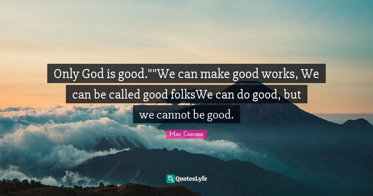 Mac Canoza Quotes: Only God is good.
