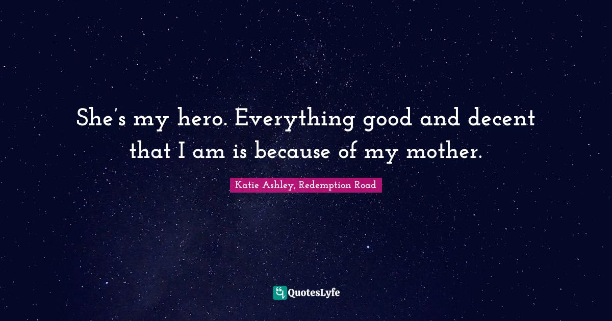 Katie Ashley, Redemption Road Quotes: She's my hero. Everything good and decent that I am is because of my mother.