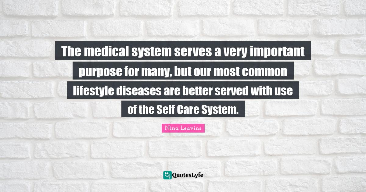 Nina Leavins Quotes: The medical system serves a very important purpose for many, but our most common lifestyle diseases are better served with use of the Self Care System.