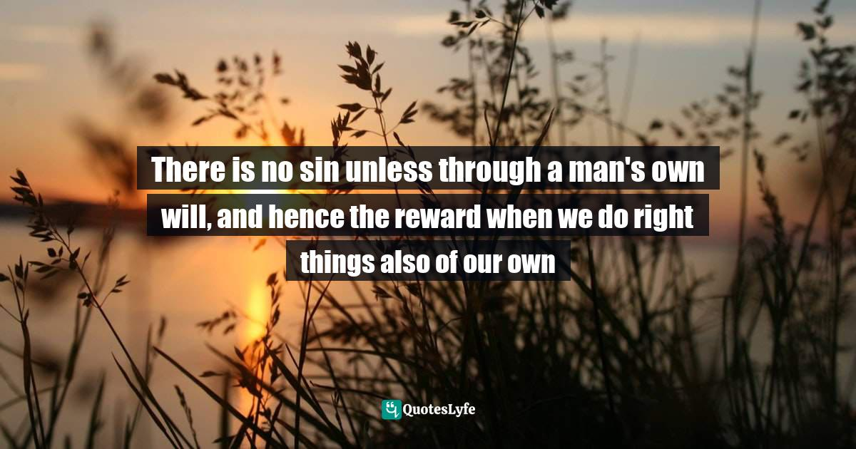 Augustine of Hippo, The Manichean Debate: The Works of Saint Augustine Quotes: There is no sin unless through a man's own will, and hence the reward when we do right things also of our own