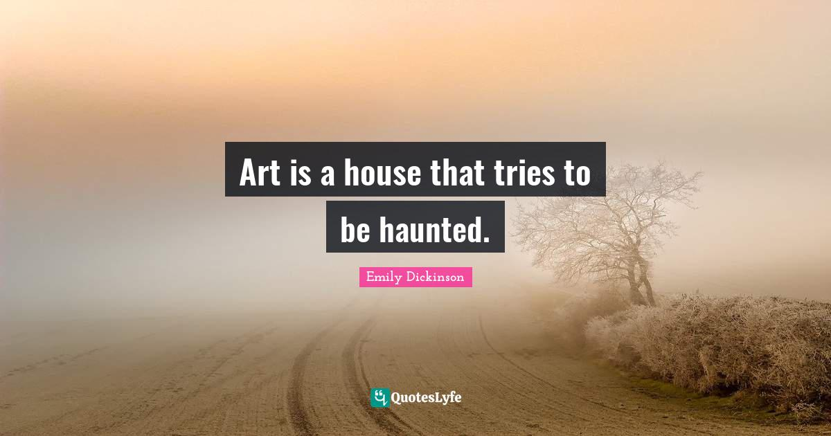 Emily Dickinson Quotes: Art is a house that tries to be haunted.