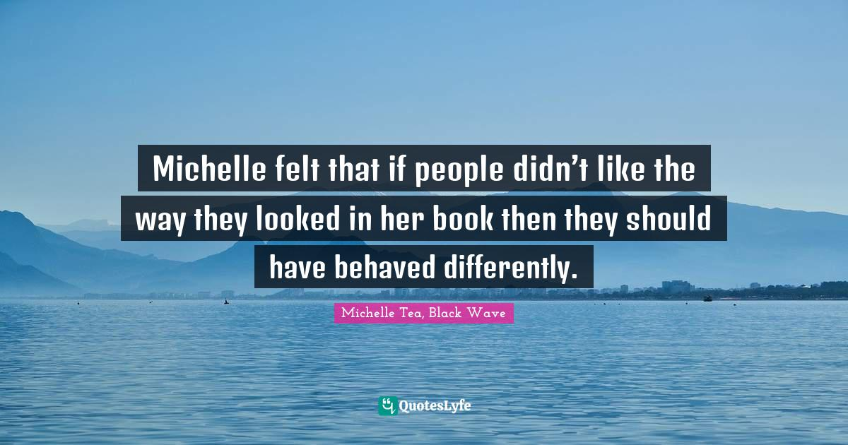 Michelle Tea, Black Wave Quotes: Michelle felt that if people didn't like the way they looked in her book then they should have behaved differently.