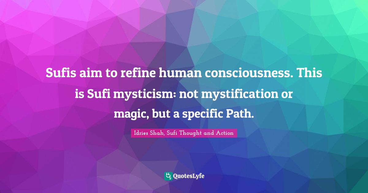 Idries Shah, Sufi Thought and Action Quotes: Sufis aim to refine human consciousness. This is Sufi mysticism: not mystification or magic, but a specific Path.