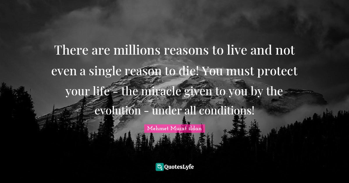 Mehmet Murat ildan Quotes: There are millions reasons to live and not even a single reason to die! You must protect your life - the miracle given to you by the evolution - under all conditions!