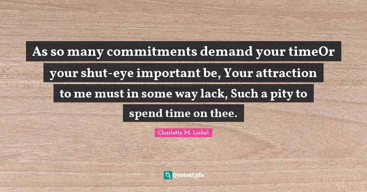 Charlotte M. Liebel Quotes: As so many commitments demand your timeOr your shut-eye important be, Your attraction to me must in some way lack, Such a pity to spend time on thee.