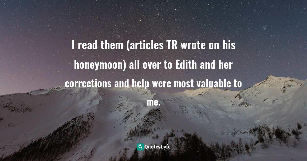 Doris Kearns Goodwin, The Bully Pulpit: Theodore Roosevelt, William Howard Taft, and the Golden Age of Journalism Quotes: I read them (articles TR wrote on his honeymoon) all over to Edith and her corrections and help were most valuable to me.