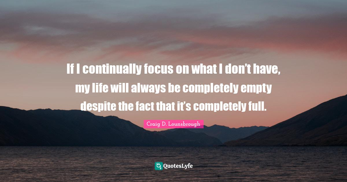Craig D. Lounsbrough Quotes: If I continually focus on what I don't have, my life will always be completely empty despite the fact that it's completely full.