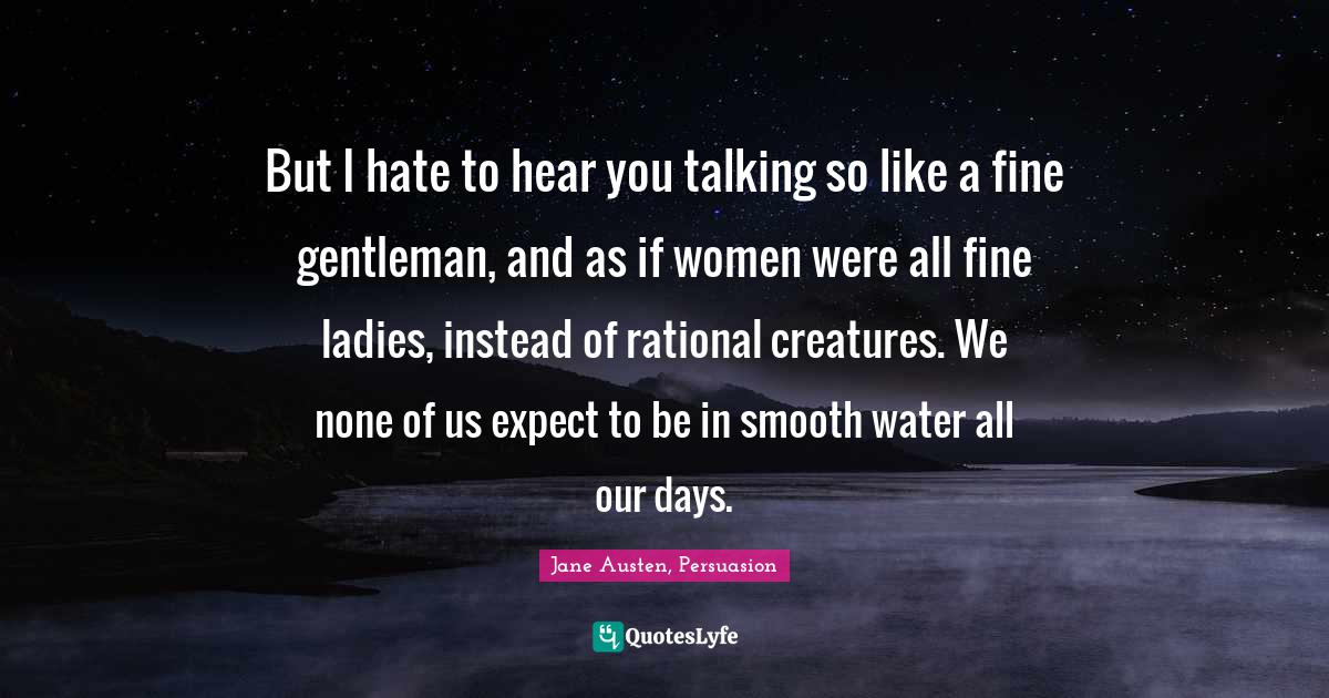 Jane Austen, Persuasion Quotes: But I hate to hear you talking so like a fine gentleman, and as if women were all fine ladies, instead of rational creatures. We none of us expect to be in smooth water all our days.