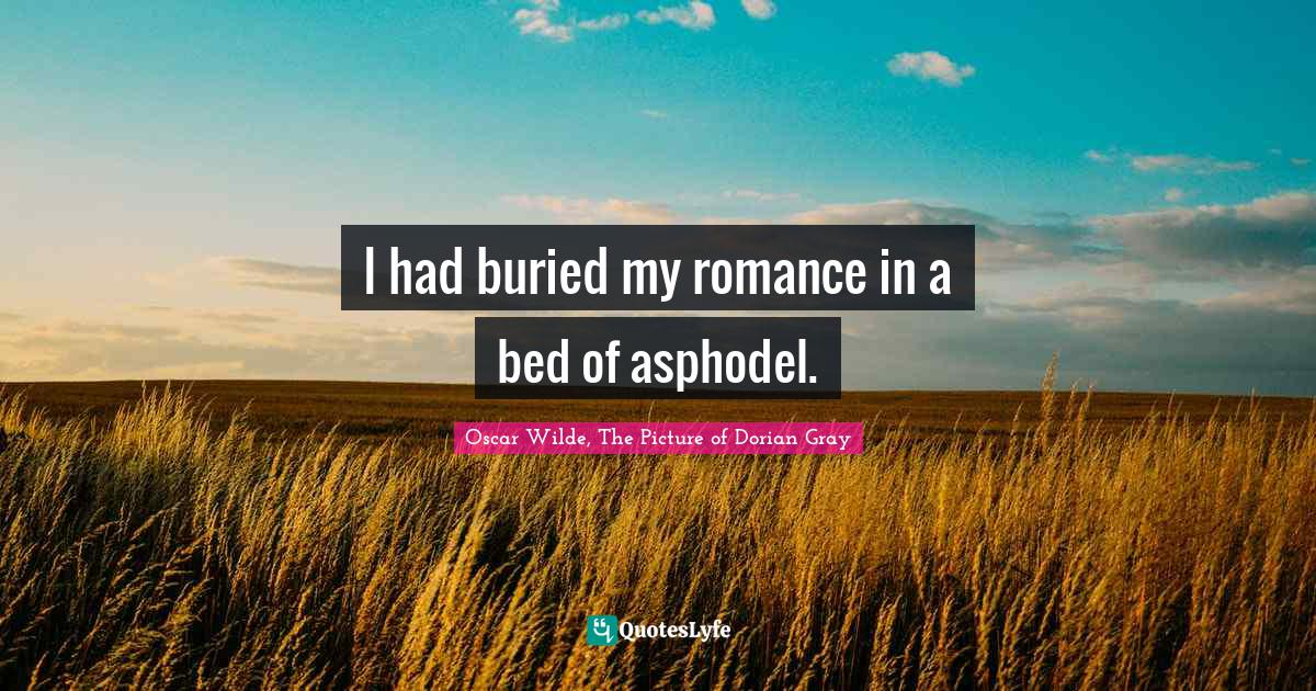 Oscar Wilde, The Picture of Dorian Gray Quotes: I had buried my romance in a bed of asphodel.
