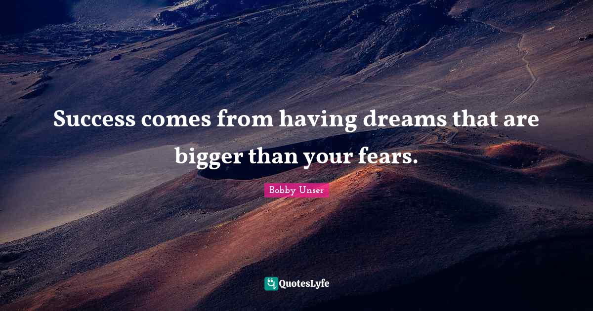 Bobby Unser Quotes: Success comes from having dreams that are bigger than your fears.