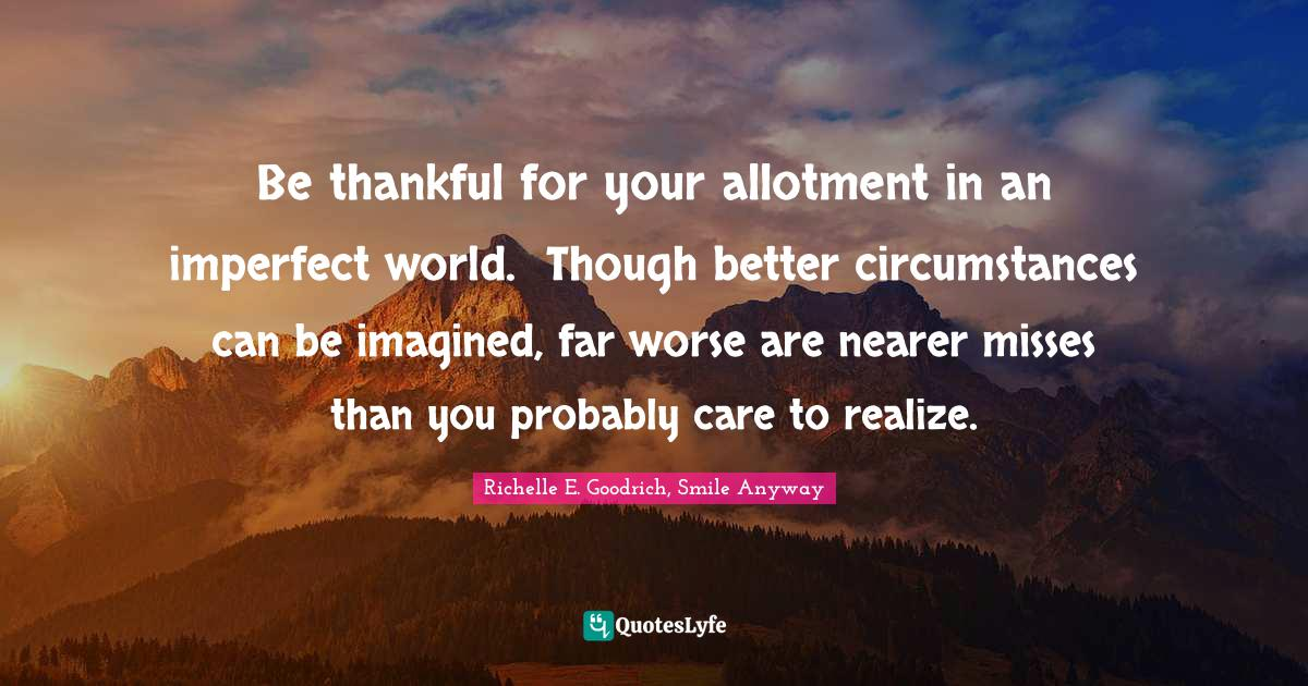 Richelle E. Goodrich, Smile Anyway Quotes: Be thankful for your allotment in an imperfect world. Though better circumstances can be imagined, far worse are nearer misses than you probably care to realize.