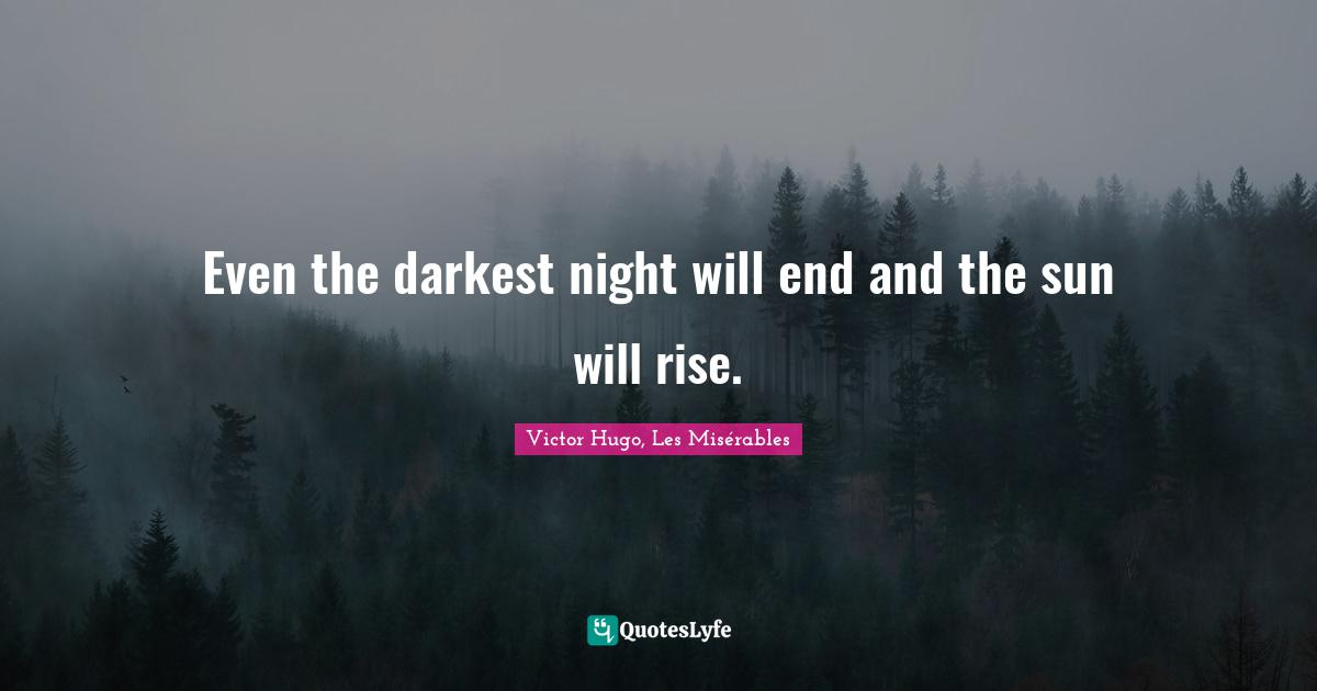 Victor Hugo, Les Misérables Quotes: Even the darkest night will end and the sun will rise.