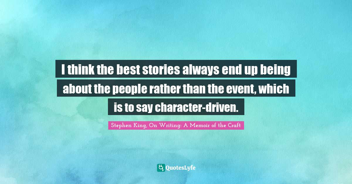 Stephen King, On Writing: A Memoir of the Craft Quotes: I think the best stories always end up being about the people rather than the event, which is to say character-driven.