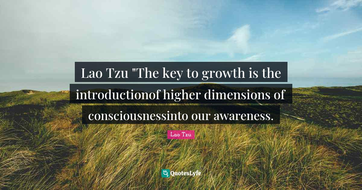 """Spiritual Sayings Quotes: """"Lao Tzu """"The key to growth is the introductionof higher dimensions of consciousnessinto our awareness."""""""