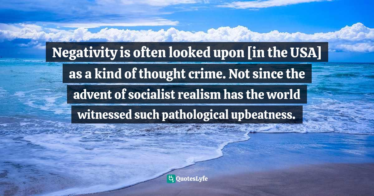 Terry Eagleton, Reason, Faith, and Revolution: Reflections on the God Debate Quotes: Negativity is often looked upon [in the USA] as a kind of thought crime. Not since the advent of socialist realism has the world witnessed such pathological upbeatness.