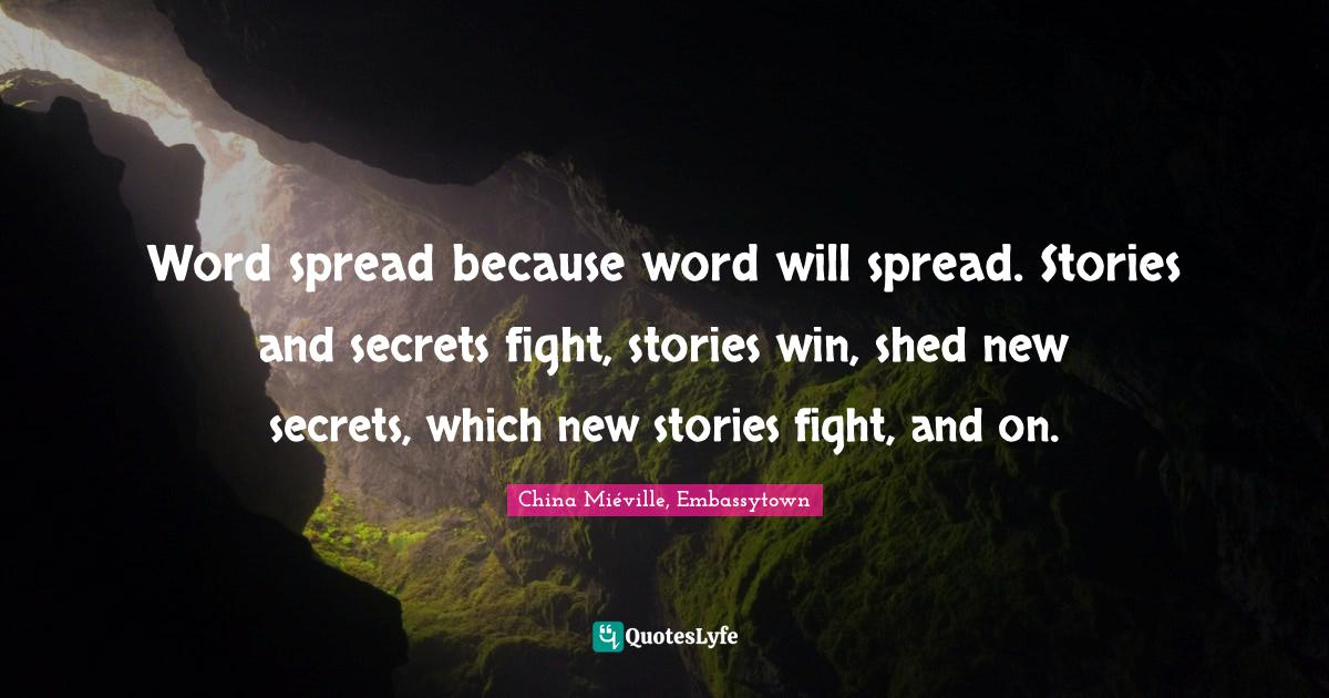 China Miéville, Embassytown Quotes: Word spread because word will spread. Stories and secrets fight, stories win, shed new secrets, which new stories fight, and on.