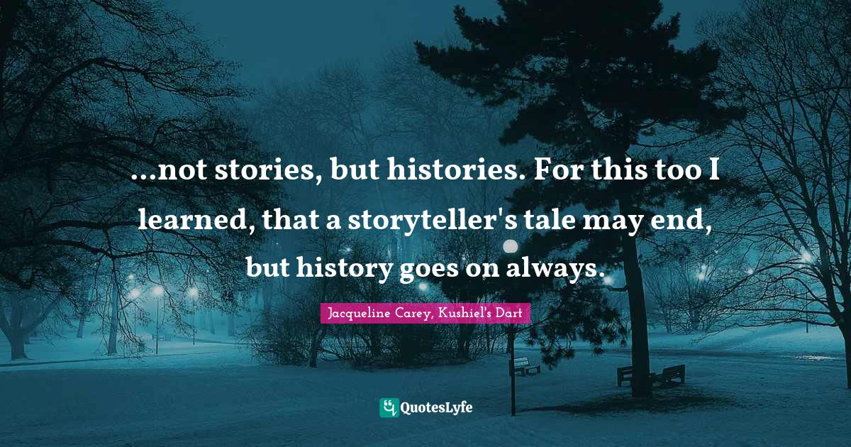 Jacqueline Carey, Kushiel's Dart Quotes: ...not stories, but histories. For this too I learned, that a storyteller's tale may end, but history goes on always.
