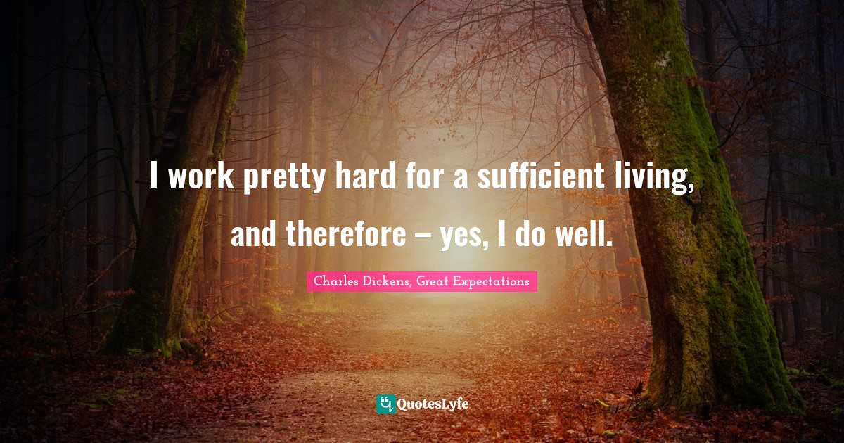 Charles Dickens, Great Expectations Quotes: I work pretty hard for a sufficient living, and therefore – yes, I do well.