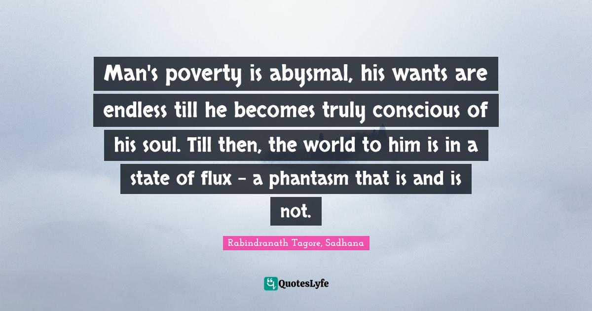 Rabindranath Tagore, Sadhana Quotes: Man's poverty is abysmal, his wants are endless till he becomes truly conscious of his soul. Till then, the world to him is in a state of flux - a phantasm that is and is not.