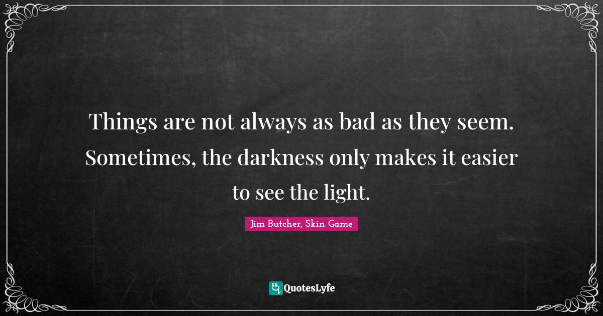 Jim Butcher, Skin Game Quotes: Things are not always as bad as they seem. Sometimes, the darkness only makes it easier to see the light.