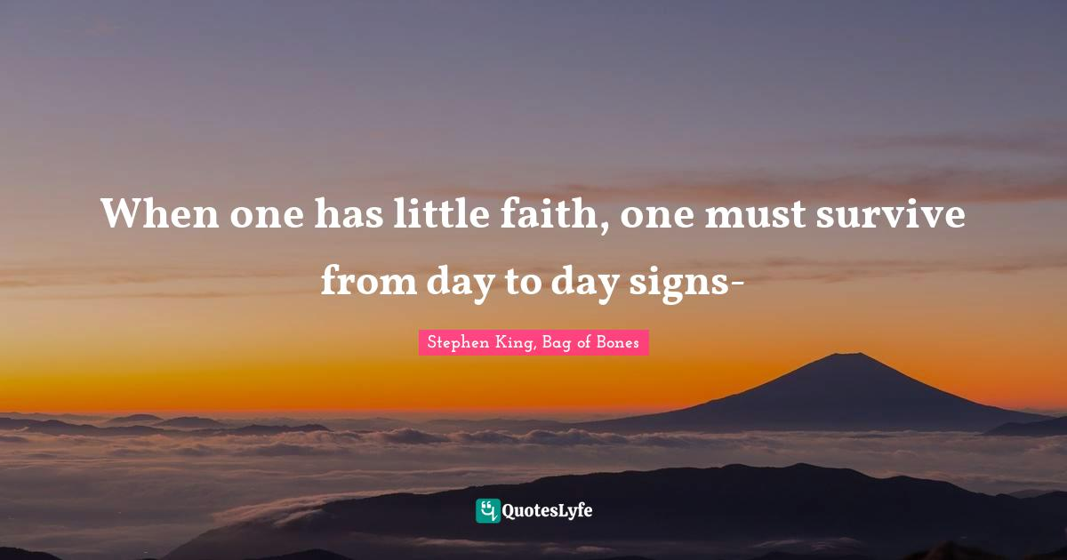 Stephen King, Bag of Bones Quotes: When one has little faith, one must survive from day to day signs-