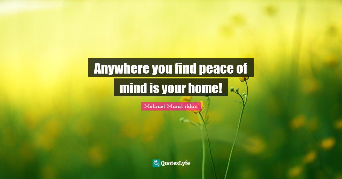 Mehmet Murat ildan Quotes: Anywhere you find peace of mind is your home!