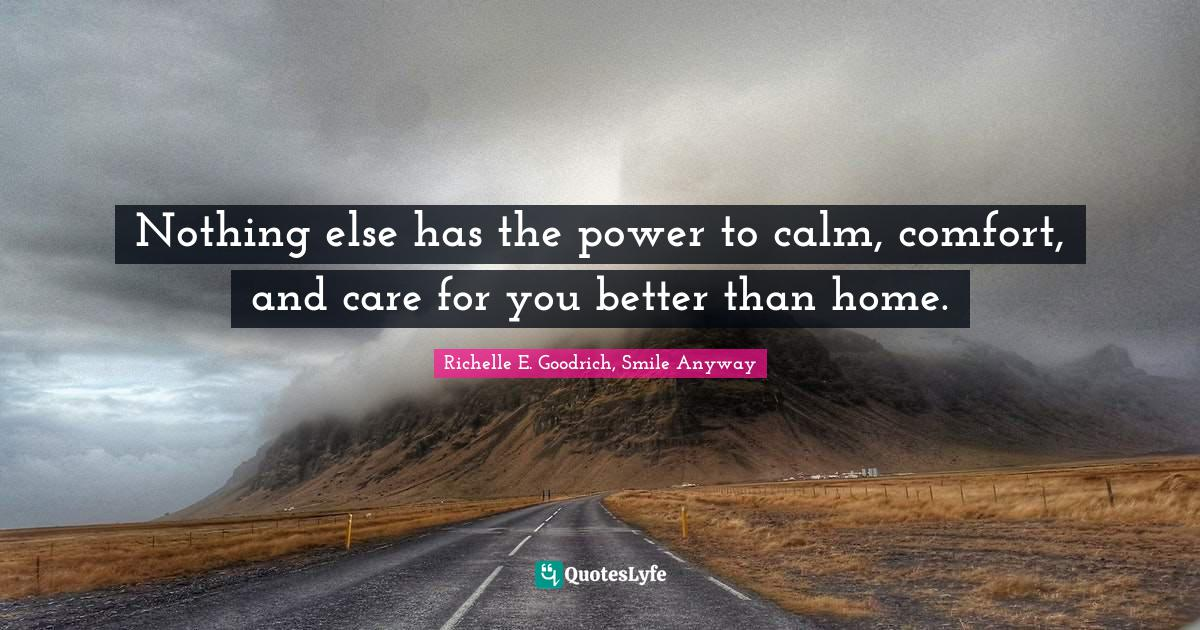Richelle E. Goodrich, Smile Anyway Quotes: Nothing else has the power to calm, comfort, and care for you better than home.