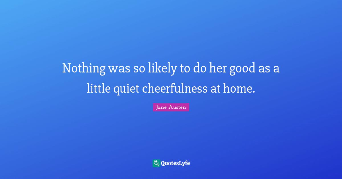 Jane Austen Quotes: Nothing was so likely to do her good as a little quiet cheerfulness at home.