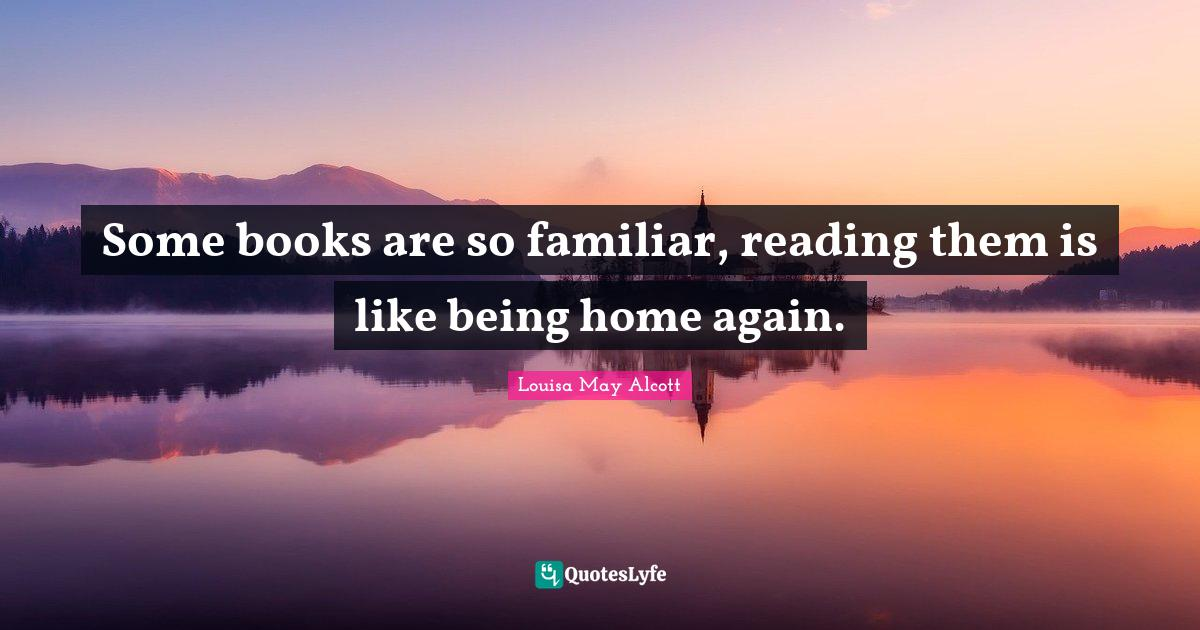 Louisa May Alcott Quotes: Some books are so familiar, reading them is like being home again.