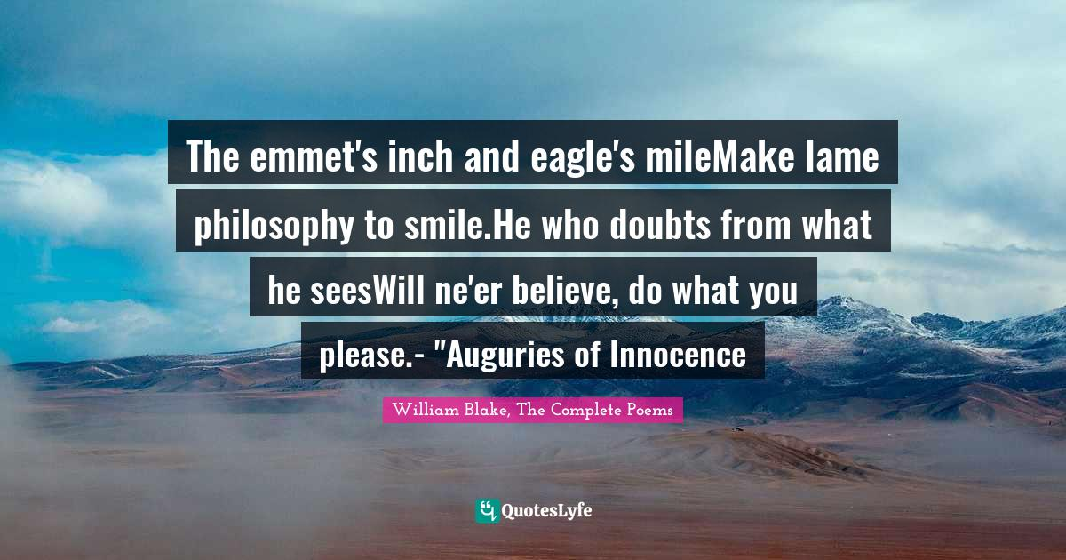 William Blake, The Complete Poems Quotes: The emmet's inch and eagle's mileMake lame philosophy to smile.He who doubts from what he seesWill ne'er believe, do what you please.-