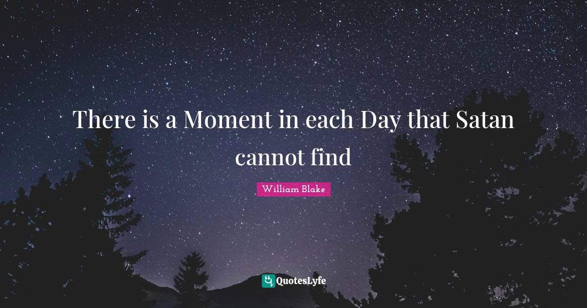 William Blake Quotes: There is a Moment in each Day that Satan cannot find