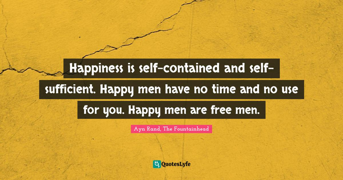 Ayn Rand, The Fountainhead Quotes: Happiness is self-contained and self-sufficient. Happy men have no time and no use for you. Happy men are free men.