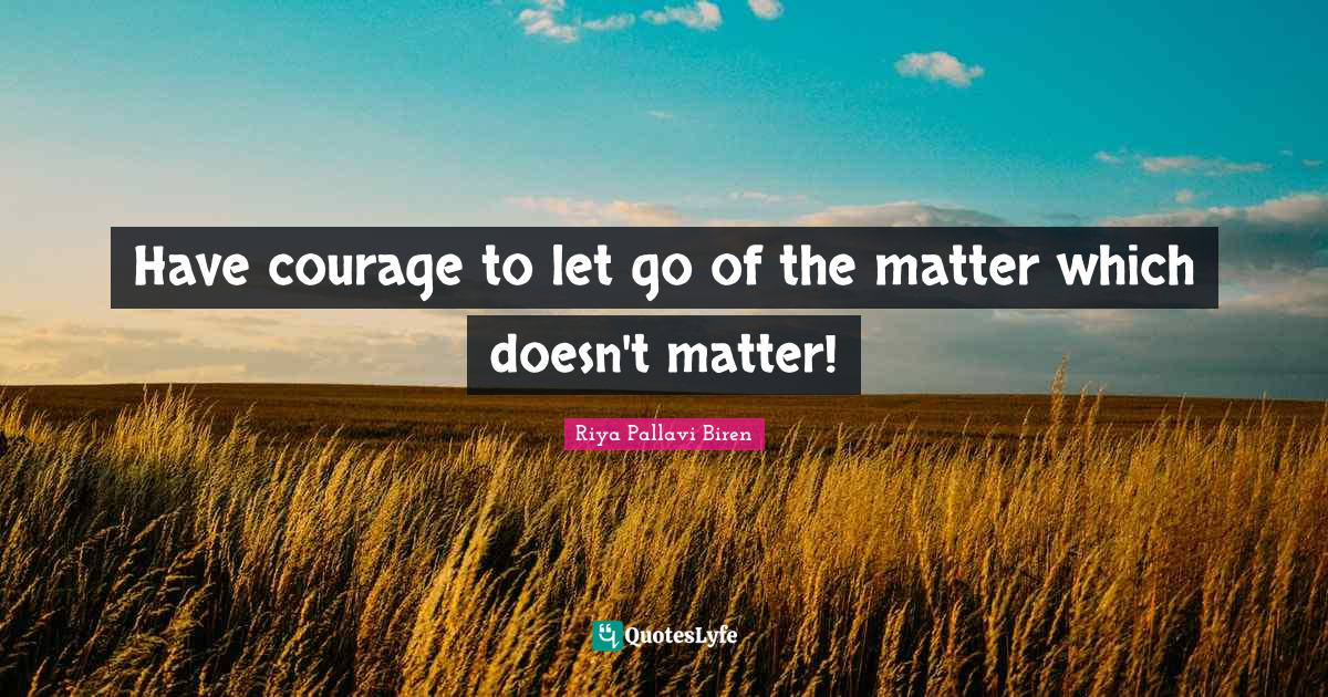 Riya Pallavi Biren Quotes: Have courage to let go of the matter which doesn't matter!