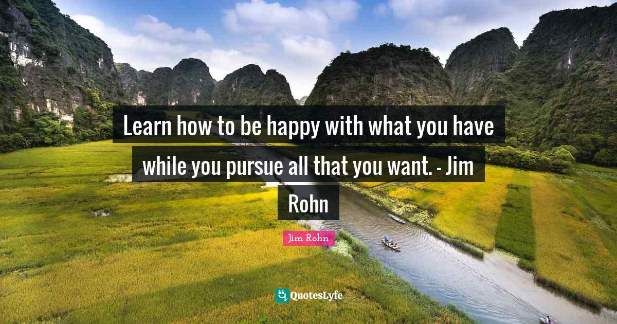 Jim Rohn Quotes: Learn how to be happy with what you have while you pursue all that you want. - Jim Rohn