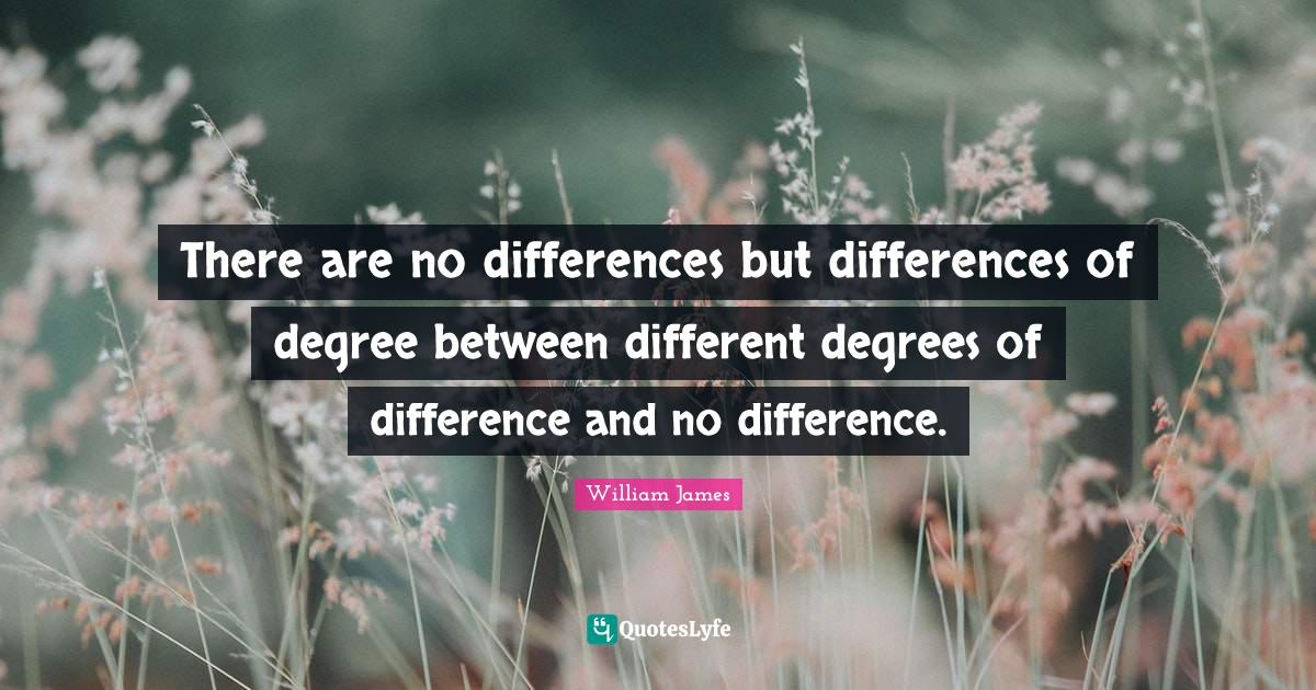 William James Quotes: There are no differences but differences of degree between different degrees of difference and no difference.