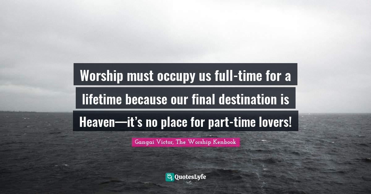 Gangai Victor, The Worship Kenbook Quotes: Worship must occupy us full-time for a lifetime because our final destination is Heaven—it's no place for part-time lovers!