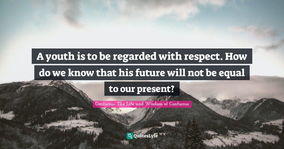 Confucius, The Life and Wisdom of Confucius Quotes: A youth is to be regarded with respect. How do we know that his future will not be equal to our present?