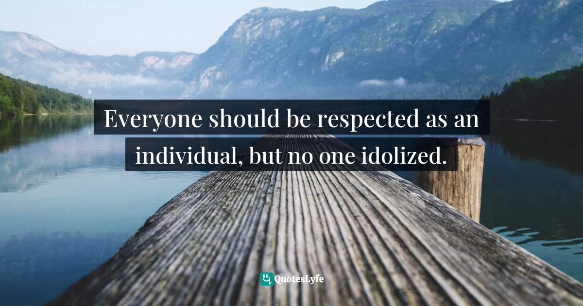 """Respecting Others Quotes: """"Everyone should be respected as an individual, but no one idolized."""""""